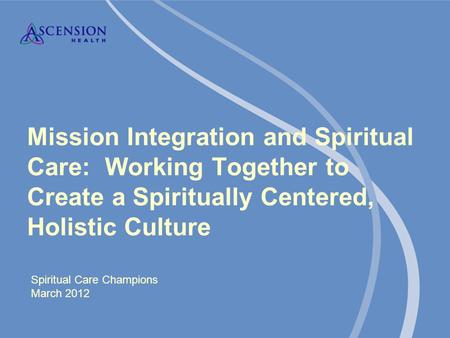 Mission Integration and Spiritual Care: Working Together to Create a Spiritually Centered, Holistic Culture Spiritual Care Champions March 2012.
