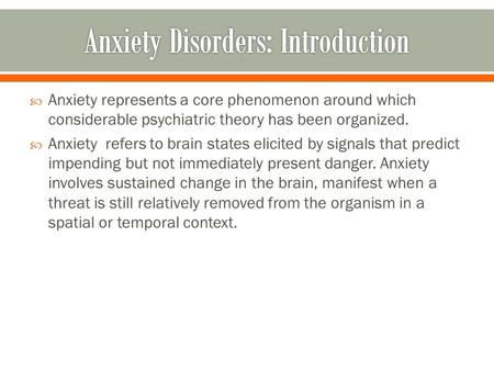  Anxiety represents a core phenomenon around which considerable psychiatric theory has been organized.  Anxiety refers to brain states elicited by signals.