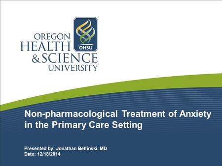 Non-pharmacological Treatment of Anxiety in the Primary Care Setting Presented by: Jonathan Betlinski, MD Date: 12/18/2014.