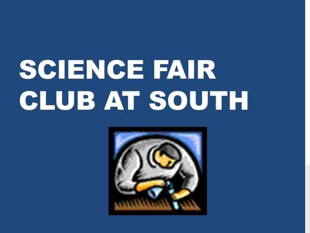 SCIENCE FAIR CLUB AT SOUTH. WHAT? Science Fairs let you explore a scientific problem and create your own investigation Science Fairs give you practice.