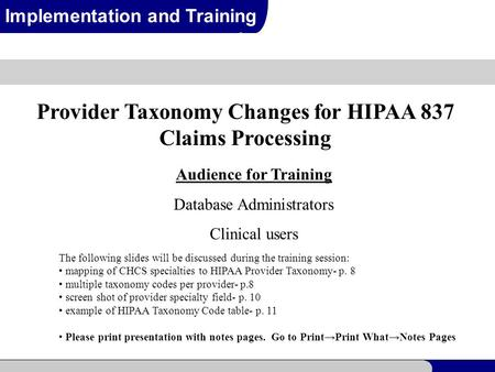 1 Implementation and Training Provider Taxonomy Changes for HIPAA 837 Claims Processing Audience for Training Database Administrators Clinical users The.