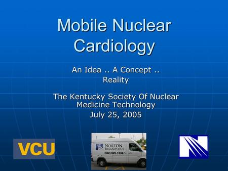 Mobile Nuclear Cardiology An Idea.. A Concept.. Reality The Kentucky Society Of Nuclear Medicine <strong>Technology</strong> July 25, 2005.