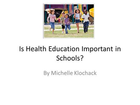 Is Health Education Important in Schools? By Michelle Klochack.