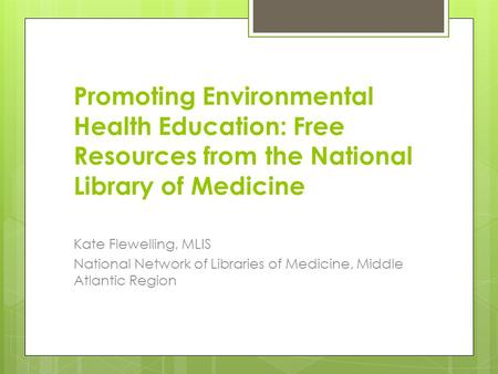 Promoting Environmental Health Education: Free Resources from the National Library of Medicine Kate Flewelling, MLIS National Network of Libraries of Medicine,