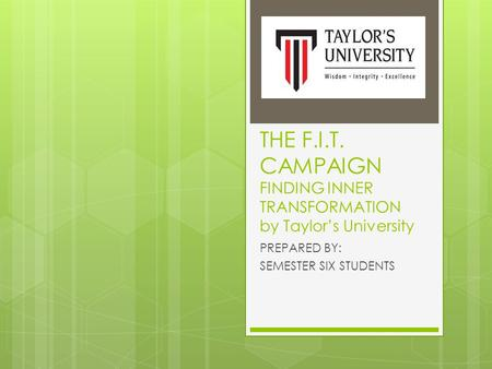 THE F.I.T. CAMPAIGN FINDING INNER TRANSFORMATION by Taylor's University PREPARED BY: SEMESTER SIX STUDENTS.