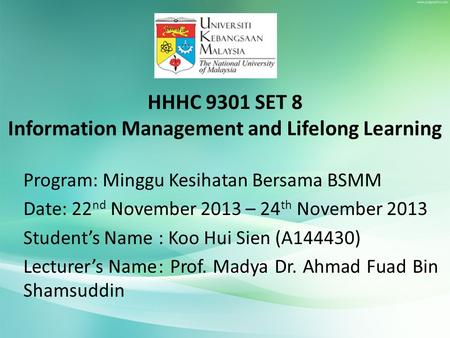 HHHC 9301 SET 8 Information Management and Lifelong Learning Program: Minggu Kesihatan Bersama BSMM Date: 22 nd November 2013 – 24 th November 2013 Student's.
