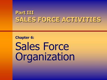 Part III SALES FORCE ACTIVITIES Chapter 6: Sales Force Organization.