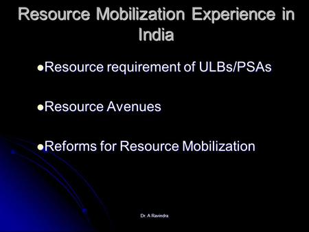 Dr. A Ravindra Resource Mobilization Experience in India Resource requirement of ULBs/PSAs Resource requirement of ULBs/PSAs Resource Avenues Resource.