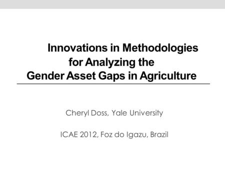 Innovations in Methodologies for Analyzing the Gender Asset Gaps in Agriculture Cheryl Doss, Yale University ICAE 2012, Foz do Igazu, Brazil.