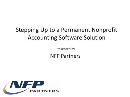 Presented by NFP Partners Stepping Up to a Permanent Nonprofit Accounting Software Solution.