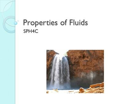 Properties of Fluids SPH4C. Fluids Liquids and gases are both fluids: a fluid is any substance that flows and takes the shape of its container.