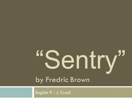 """Sentry"" by Fredric Brown English 9 - J. Crucil. What is a ""sentry""?  noun, plural= sentries.  1. a soldier stationed at a place to stand guard and."