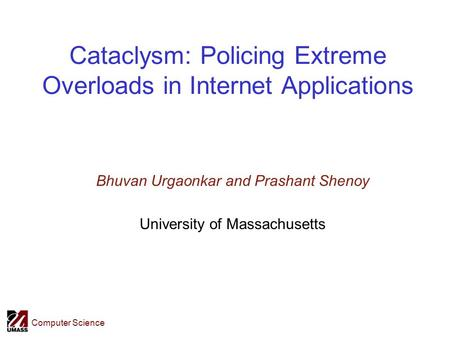 Computer Science Cataclysm: Policing Extreme Overloads in Internet Applications Bhuvan Urgaonkar and Prashant Shenoy University of Massachusetts.