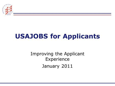 USAJOBS for Applicants Improving the Applicant Experience January 2011.