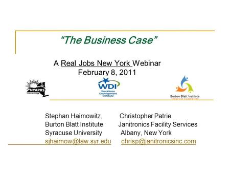 """The Business Case"" A Real Jobs New York Webinar February 8, 2011 Stephan Haimowitz, Christopher Patrie Burton Blatt Institute Janitronics Facility Services."