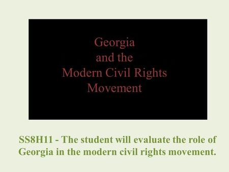 Georgia and the Modern Civil Rights Movement SS8H11 - The student will evaluate the role of Georgia in the modern civil rights movement.