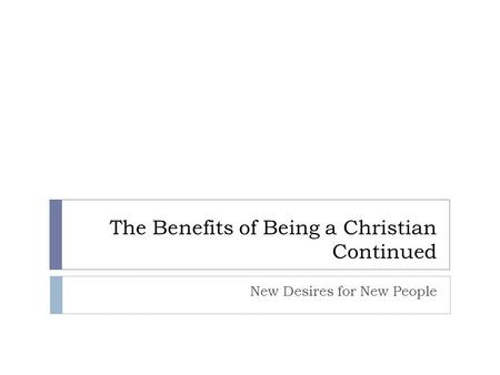 The Benefits of Being a Christian Continued New Desires for New People.