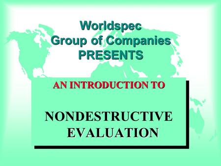 Worldspec Group of Companies PRESENTS AN INTRODUCTION TO EVALUATION NONDESTRUCTIVE EVALUATION AN INTRODUCTION TO EVALUATION NONDESTRUCTIVE EVALUATION.