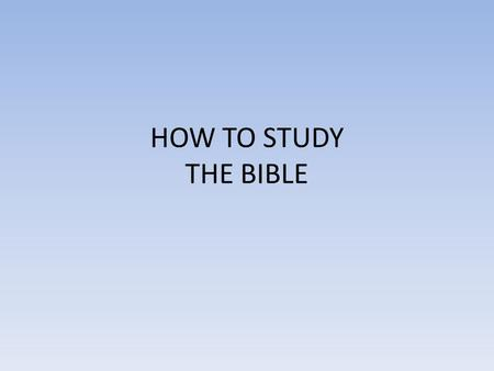 HOW TO STUDY THE BIBLE. Be diligent to present yourself approved to God as a workman who does not need to be ashamed, accurately handling the word of.