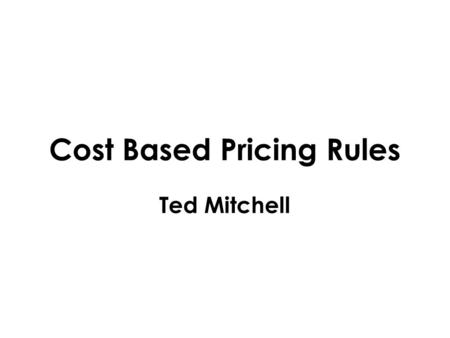 Cost Based Pricing Rules Ted Mitchell. Pricing Two Views 1. We give you a good price Price Is Relative To Competition 2. We ask for this in exchange Price.
