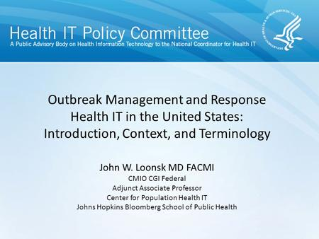 Outbreak Management and Response Health IT in the United States: Introduction, Context, and Terminology John W. Loonsk MD FACMI CMIO CGI Federal Adjunct.