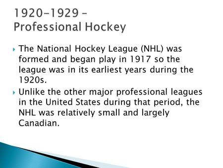  The National Hockey League (NHL) was formed and began play in 1917 so the league was in its earliest years during the 1920s.  Unlike the other major.