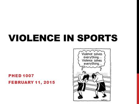 VIOLENCE IN SPORTS PHED 1007 FEBRUARY 11, 2015. OVERVIEW Examine violence in sport Look at specific types of violence: Men and women Commercialization.