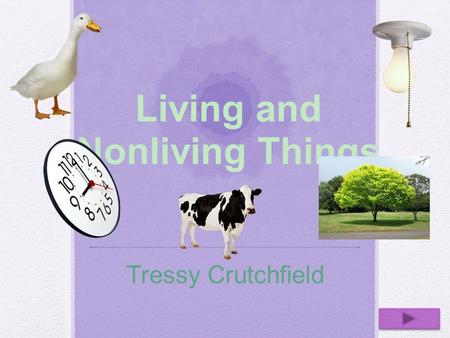 Living and Nonliving Things Tressy Crutchfield. Teacher Information Content Area: Science Grade Level: 3 Summary: The purpose of this PowerPoint is for.
