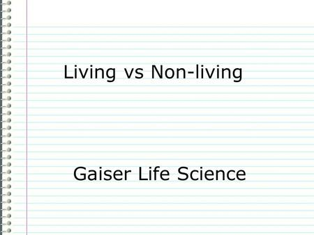 Living vs Non-living Gaiser Life Science Know How do you know something is living? Evidence Page 11 Make 6 sketches below showing characteristics of.