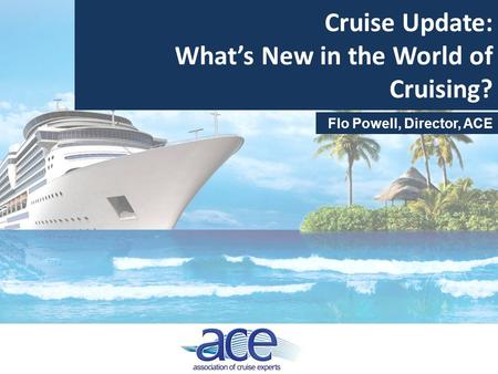 Cruise Update: What's New in the World of Cruising? Flo Powell, Director, ACE.