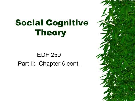 Social Cognitive Theory EDF 250 Part II: Chapter 6 cont.