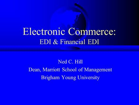 Electronic Commerce: EDI & Financial EDI Ned C. Hill Dean, Marriott School of Management Brigham Young University.