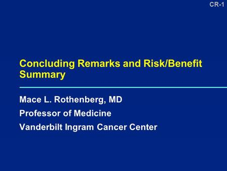 CR-1 Concluding Remarks and Risk/Benefit Summary Mace L. Rothenberg, MD Professor of Medicine Vanderbilt Ingram Cancer Center.