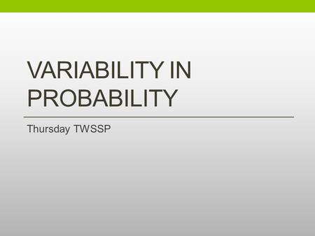 VARIABILITY IN PROBABILITY Thursday TWSSP. Agenda for Today Chip Sampling Known Mixture Chip Sampling Unknown Mixture Cereal Boxes Wrap up Reflections.