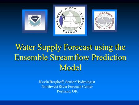 Water Supply Forecast using the Ensemble Streamflow Prediction Model Kevin Berghoff, Senior Hydrologist Northwest River Forecast Center Portland, OR.