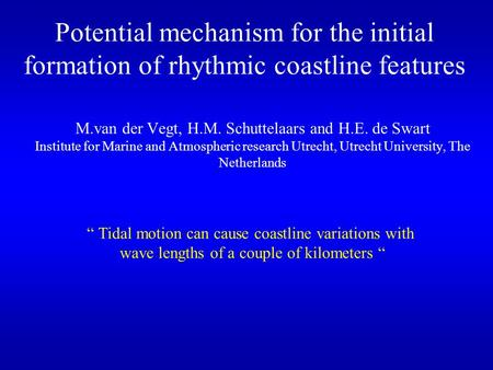 Potential mechanism for the initial formation of rhythmic coastline features M.van der Vegt, H.M. Schuttelaars and H.E. de Swart Institute for Marine and.