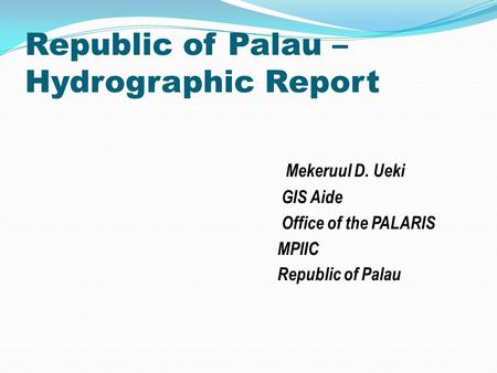 Republic of Palau – Hydrographic Report Mekeruul D. Ueki GIS Aide Office of the PALARIS MPIIC Republic of Palau.