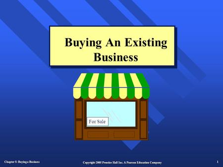 Chapter 5: Buying a Business 1 Copyright 2005 Prentice Hall Inc. A Pearson Education Company Buying An Existing Business For Sale.