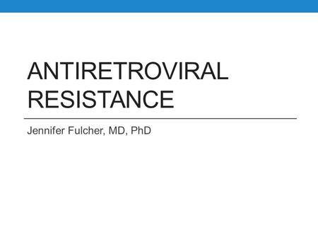 ANTIRETROVIRAL RESISTANCE Jennifer Fulcher, MD, PhD.