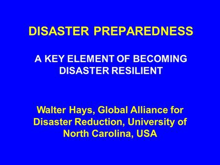 DISASTER PREPAREDNESS A KEY ELEMENT OF BECOMING DISASTER RESILIENT Walter Hays, Global Alliance for Disaster Reduction, University of North Carolina,