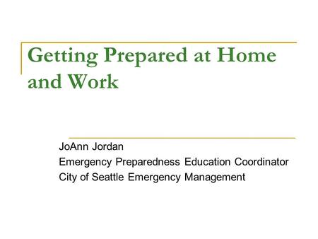 Getting Prepared at Home and Work JoAnn Jordan Emergency Preparedness Education Coordinator City of Seattle Emergency Management.