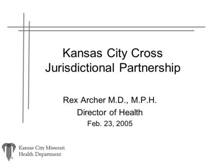 Kansas City Missouri Health Department Kansas City Cross Jurisdictional Partnership Rex Archer M.D., M.P.H. Director of Health Feb. 23, 2005.