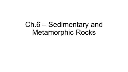 Ch.6 – Sedimentary and Metamorphic Rocks