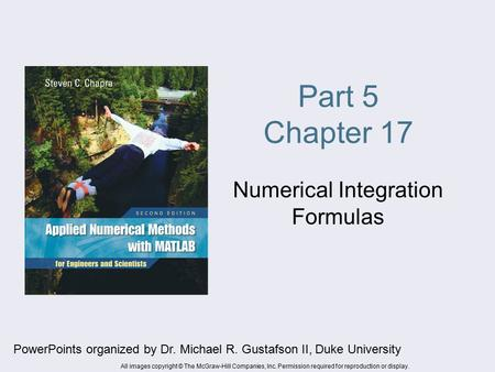 Part 5 Chapter 17 Numerical Integration Formulas PowerPoints organized by Dr. Michael R. Gustafson II, Duke University All images copyright © The McGraw-Hill.