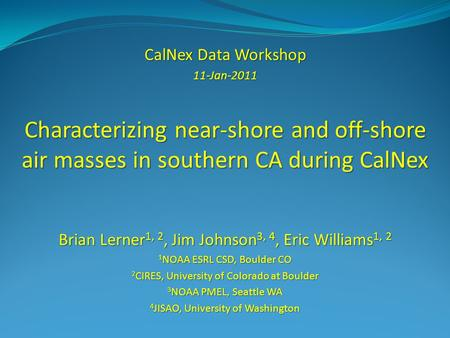 CalNex Data Workshop 11-Jan-2011 Characterizing near-shore and off-shore air masses in southern CA during CalNex Brian Lerner 1, 2, Jim Johnson 3, 4, Eric.