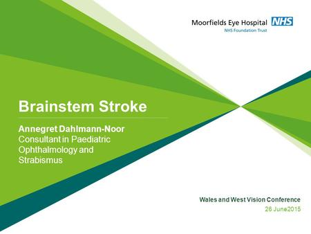 Brainstem Stroke Annegret Dahlmann-Noor Consultant in Paediatric Ophthalmology and Strabismus Wales and West Vision Conference 26 June2015.