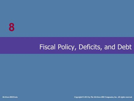# McGraw-Hill/Irwin Copyright © 2013 by The McGraw-Hill Companies, Inc. All rights reserved. Fiscal Policy, Deficits, and Debt 8.