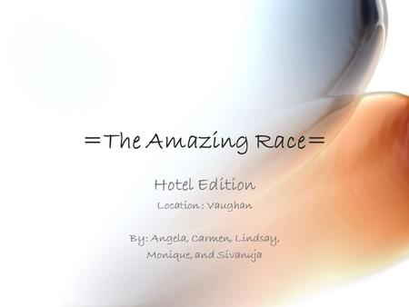 =The Amazing Race= Hotel Edition Location : Vaughan By: Angela, Carmen, Lindsay, Monique, and Sivanuja.