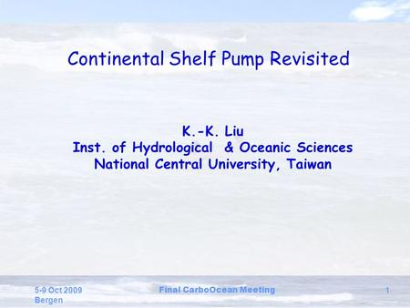 5-9 Oct 2009 Bergen Final CarboOcean Meeting 1 Continental Shelf Pump Revisited K.-K. Liu Inst. of Hydrological & Oceanic Sciences National Central University,
