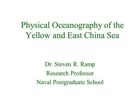 Physical Oceanography of the Yellow and East China Sea Dr. Steven R. Ramp Research Professor Naval Postgraduate School.